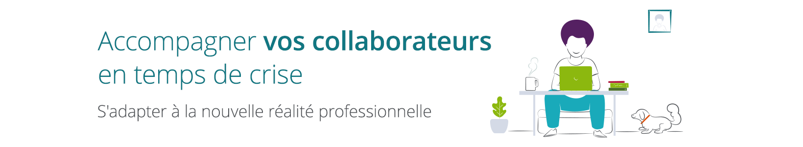 Accompagner vos collaborateurs en temps de crise